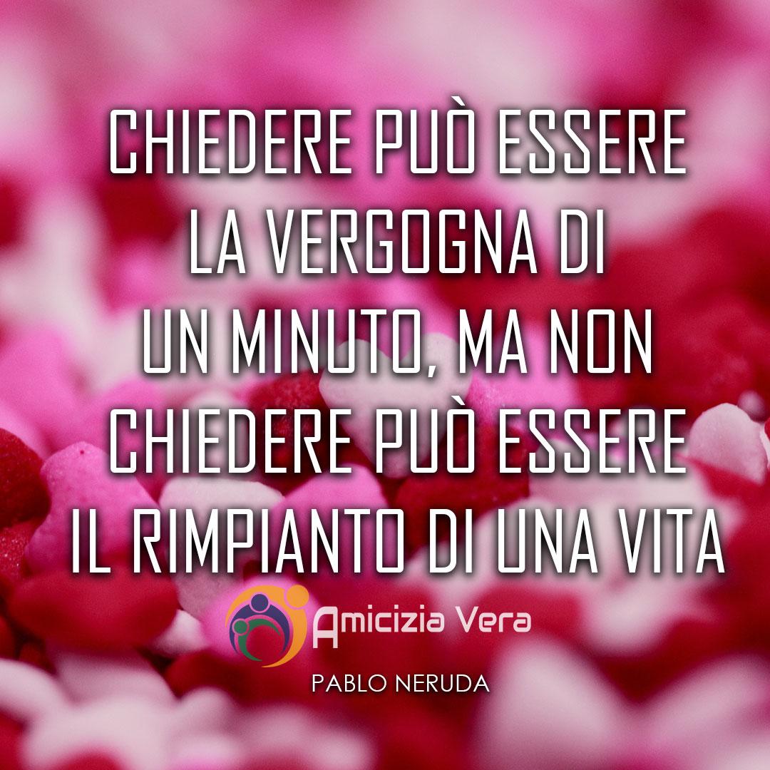 Chiedere può essere la vergogna di un minuto, ma non chiedere può essere il rimpianto di una vita - Pablo Neruda -