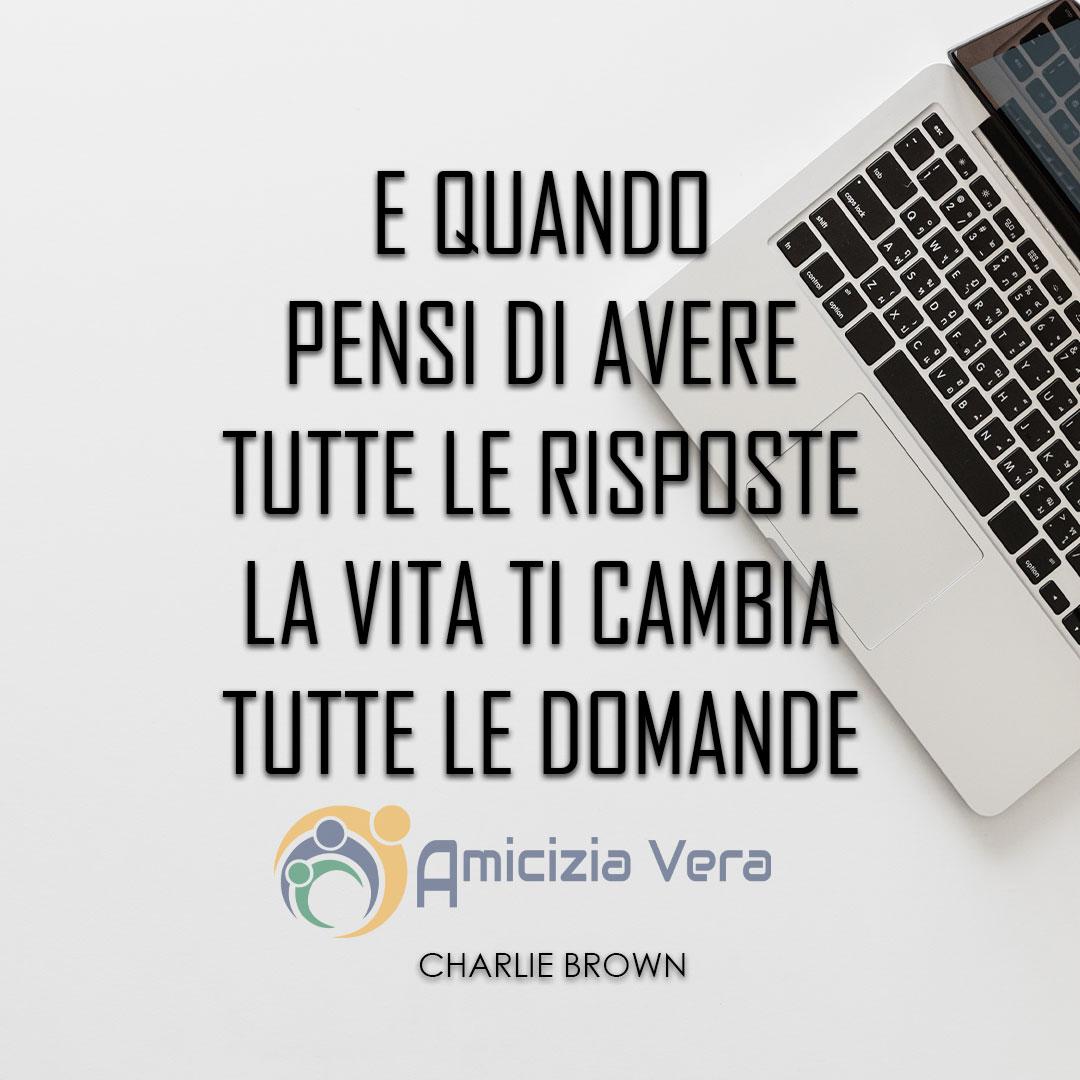 E quando pensi di avere tutte le risposte, la vita ti cambia tutte le domande - Charlie Brown -