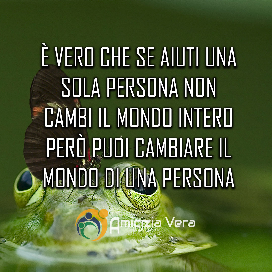 È vero che se aiuti una sola persona non cambi il mondo intero, però puoi cambiare il mondo di una persona