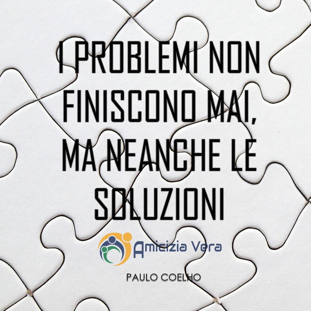 I problemi non finiscono mai, ma neanche le soluzioni - Paulo Coelho -