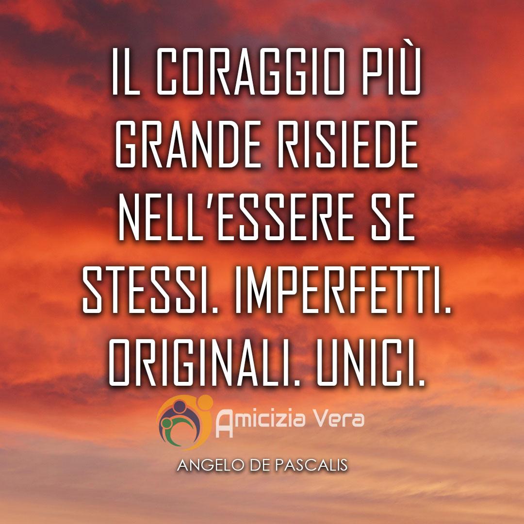 Il coraggio più grande risiede nell'essere se stessi. Imperfetto. Originali. Unici. - Angelo De Pascalis -