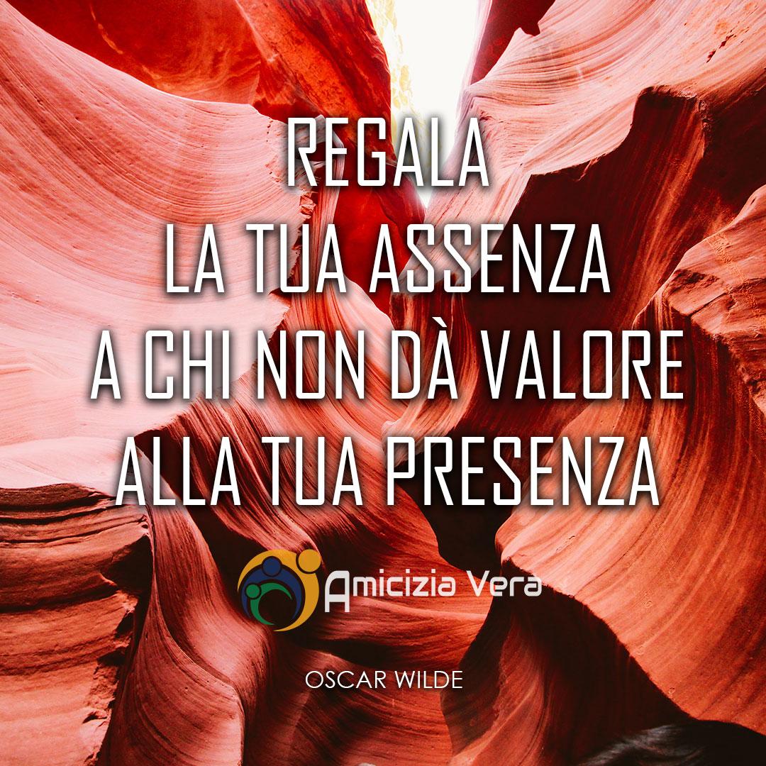 Regala la tua assenza a chi non dà valore alla tua presenza - Oscar Wilde -
