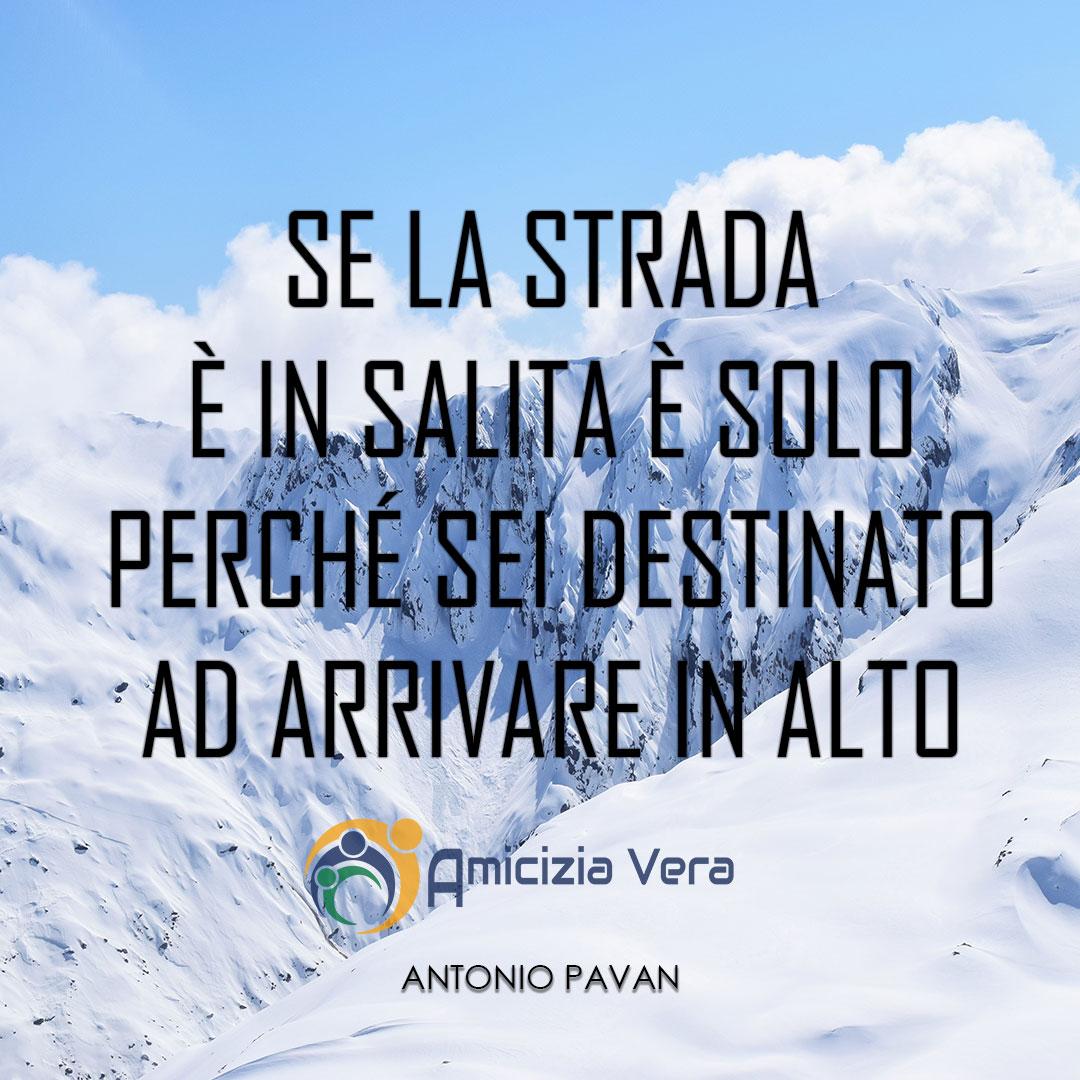 Se la strada è in salita è solo perché sei destinato ad arrivare in alto - Antonio Pavan -