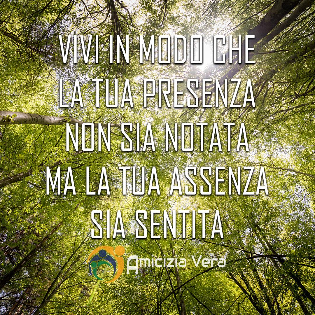 Vivi in modo che la tua presenza non sia notata, ma la tua assenza sia sentita